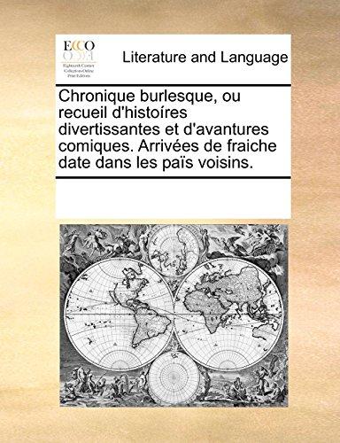 Chronique Burlesque, Ou Recueil D'Histores Divertissantes Et D'Avantures Comiques. Arrives de Fraiche Date Dans Les Pas Voisins