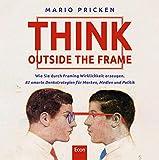 Think Outside the Frame: Wie Sie durch Framing Wirklichkeit erzeugen. 82 smarte Denkstrategien für Marken, Medien und Politik - Mario Pricken