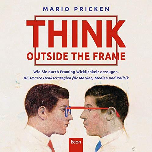 Think Outside the Frame: Wie Sie durch Framing Wirklichkeit erzeugen. 82 smarte Denkstrategien für Marken, Medien und Politik