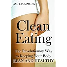 Clean Eating: The Revolutionary Way to Keeping Your Body Lean and Healthy (English Edition)