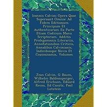 Ioannis Calvini Opera Quae Supersunt Omnia: Ad Fidem Editionum Principum Et Authenticarum Ex Parte Etiam Codicum Manu Scriptorum. Additis Prolegomenis ... Indicibusque Novis Et Copiosissmis, Volumes