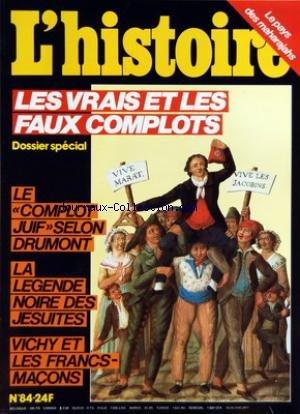 HISTOIRE (L') [No 84] du 01/12/1985 - LES VRAIS ET LES FAUX COMPLOTS - LE COMPLOT JUIF SELON DRUMONT - LA LEGENDE NOIRE DES JESUITES - VICHY ET LES FRANCS-MACONS - LE PAYS DES MAHARAJAHS - SAS - CIA ET KGB - L'OPINION DE GERARD DE VILLIERS - VIVE LES LOBBIES - D'EXTRAVAGANTS PROCES CONTRE LES