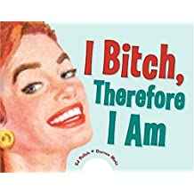 I Bitch, Therefore I Am