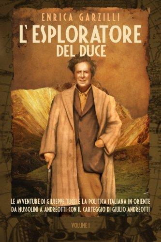 L'esploratore del Duce. Le avventure di Giuseppe Tucci e la politica italiana in Oriente da Mussolini a Andreotti. Con il carteggio di Giulio Andreotti: 1