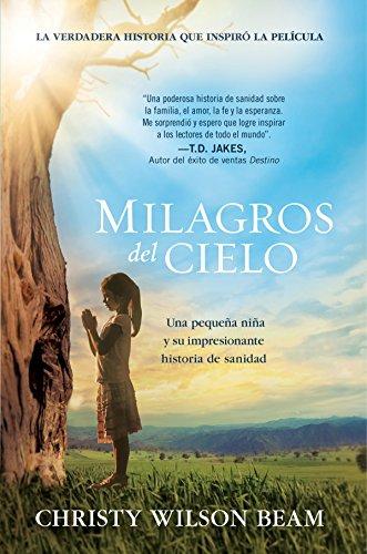Milagros del Cielo: Una pequeña niña y su impresionante historia de sanidad por Christy W. Beam