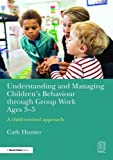 Understanding and Managing Children's Behaviour through Group Work Ages 3-5: A child–centred approach