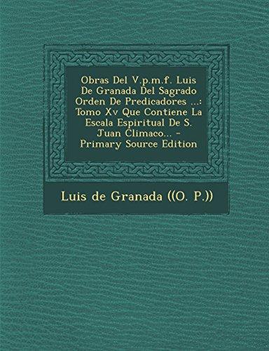 Obras Del V.p.m.f. Luis De Granada Del Sagrado Orden De Predicadores ...: Tomo Xv Que Contiene La Escala Espiritual De S. Juan Climaco...