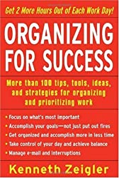 Organizing for Success: More than 100 tips, tools, ideas, and strategies for organizing and prioritizing work by Kenneth Zeigler (2005-07-27)