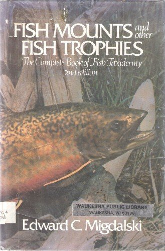 Fish Mounts and Other Fish Trophies: The Complete Book of Fish Taxidermy by Edward C. Migdalski (1981-07-01)