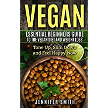 Vegan: Essential Beginners Guide To The Vegan Diet And Weight Loss: Tone Up, Slim Down and Feel Happy Now