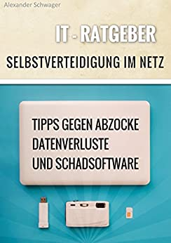 IT Ratgeber Selbstverteidigung im Netz: Tipps gegen Abzocke, Datenverluste und Schadsoftware