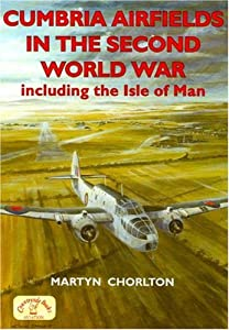 Cumbria Airfields in the Second World War: Including the Isle of Man by Martyn Chorlton