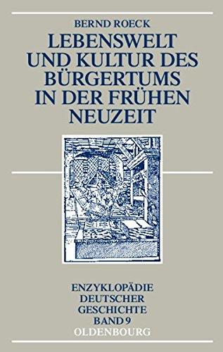 Lebenswelt und Kultur des Bürgertums in der Frühen Neuzeit (Enzyklopädie deutscher Geschichte, Band 9)