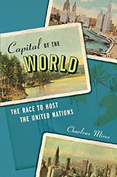 Capital of the World: The Race to Host the United Nations by [Mires, Charlene]