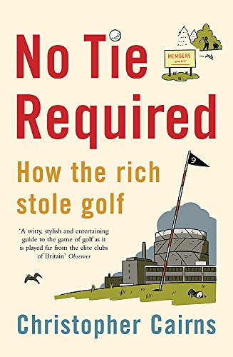 No Tie Required: How the Rich Stole Golf por Christopher Cairns