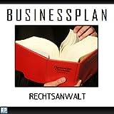 Businessplan Vorlage - Existenzgründung Rechtsanwalt Start-Up professionell und erfolgreich mit Checkliste, Muster inkl. Beispiel