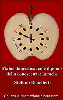 Malus domestica, cioè il pomo della conoscenza: la mela (Alimentazione e benessere Vol. 4) (Italian Edition) by [Benedetti, Stefano]