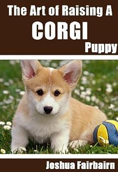 The Art of Raising a Corgi Puppy: From Puppyhood to Adult Dog (The Art of Raising Puppies From Puppyhood to Adult Dog) (English Edition) di [Fairbairn, Joshua]