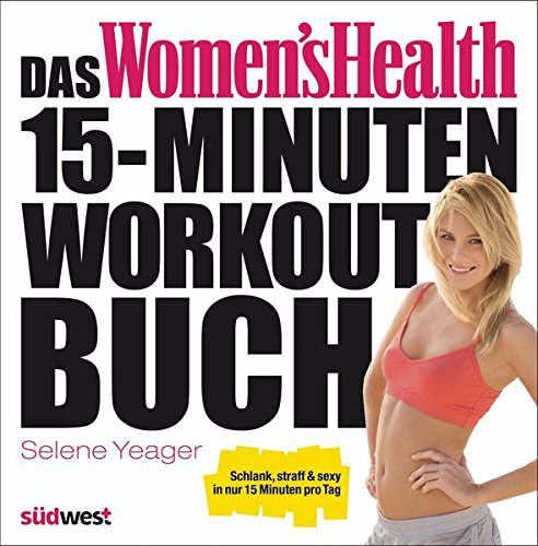 Das Women's Health 15-Minuten-Workout-Buch: Schlank, straff & sexy in nur 15 Minuten pro Tag (Womens Bodybuilding Bücher)