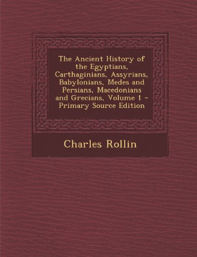 The Ancient History of the Egyptians, Carthaginians, Assyrians, Babylonians, Medes and Persians, Macedonians and Grecians, Volume 1