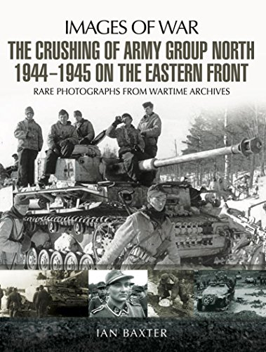 The Crushing of Army Group North 1944-1945 on the Eastern Front: Images of War Series (English Edition)