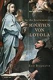 Ignatius von Loyola: Gründer des Jesuitenordens - Helmut Feld