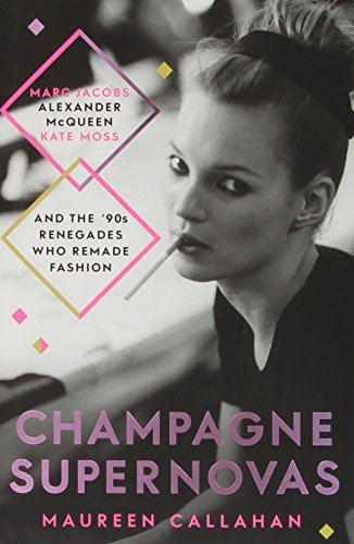 Champagne Supernovas: Kate Moss, Marc Jacobs, Alexander McQueen, and the 90s Renegades Who Remade Fashion by Maureen Callahan (2014-09-11)
