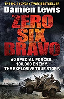 Zero Six Bravo: 60 Special Forces. 100,000 Enemy. The Explosive True Story by [Lewis, Damien]