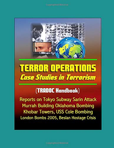 Terror Operations: Case Studies in Terrorism (TRADOC Handbook) - Reports on Tokyo Subway Sarin Attack, Murrah Building Oklahoma Bombing, Khobar Towers, USS Cole Bombing, and Beslan Hostage Crisis