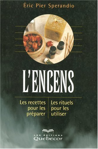 L'encens : Les recettes pour les préparer; les rituels pour les utiliser