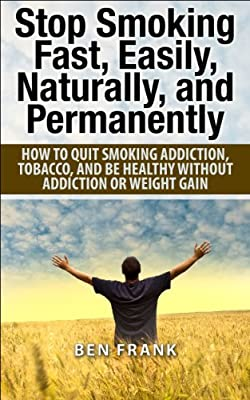 Stop Smoking Fast, Easily, Naturally, and Permanently: How to quit smoking addiction, tobacco, and be healthy without addiction or weight gain (thesuccesslife.com Book 5)