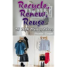 Recycle, Renew, Reuse: 25 DIY Clothes Ideas: (Recycling Books, How to Recycle) (English Edition)