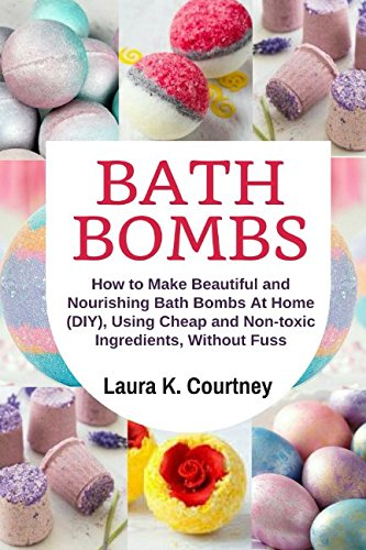 Bath Bombs: How to Make Beautiful and Nourishing Bath Bombs At Home, Using Cheap and Non-toxic Ingredients, Without Fuss: DIY Bath Bomb Recipes por Laura  K Courtney