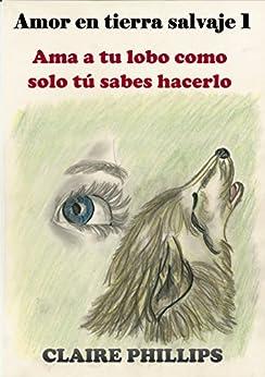 Amor en tierra salvaje 1: Ama a tu lobo como solo tú sabes hacerlo de [Phillips, Claire]
