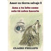 Amor en tierra salvaje 1: Ama a tu lobo como solo tú sabes hacerlo