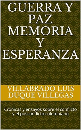 Guerra y Paz Memoria y Esperanza: Crónicas y ensayos sobre el ...