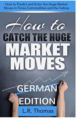 Wie Man von Großen Marktbewegungen Profitiert: Wie man die Großen Preisänderungen bei Forex, Rohstoffen und den Index-Märkten Vorhersagt und Zeitgerecht Einsteigt (Markt Ebook)