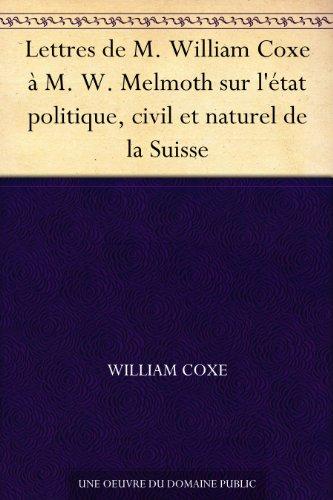 Couverture du livre Lettres de M. William Coxe à M. W. Melmoth sur l'état politique, civil et naturel de la Suisse