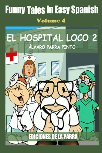 Funny Tales in Easy Spanish Volume 4: El hospital Loco 2 (Spanish Edition) by Alvaro Parra Pinto (2014-10-15)