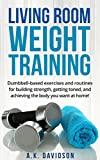 Living Room Weight Training: Dumbbell-based exercises and routines for building strength, getting toned, and achieving the body you want at home! (Living Room Fit Book 2) (English Edition)