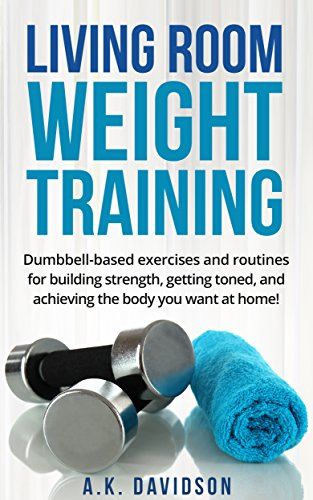 Living Room Weight Training: Dumbbell-based exercises and routines for building strength, getting toned, and achieving the body you want at home! (Living Room Fit Book 2) (English Edition) por A.K. Davidson
