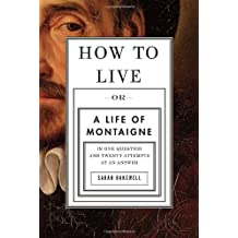 How to Live: Or A Life of Montaigne in One Question and Twenty Attempts at an Answer by Sarah Bakewell (2010-10-19)
