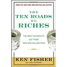 The Ten Roads to Riches: The Ways the Wealthy Got There (and How You Can Too!) (Fisher Investments Press)