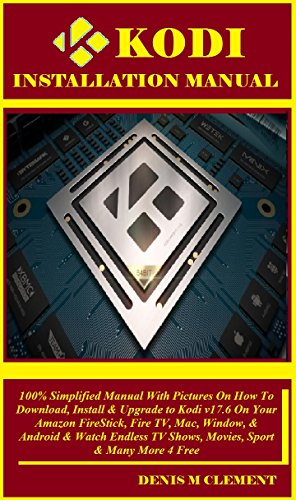 Kodi Installation Manual:  100% Simplified Manual With Pictures On How To Download, Install & Upgrade to Kodi v17.6 On Your Amazon FireStick, Fire TV, ... & Watch Endless TV Shows, (English Edition) por Denis Clement