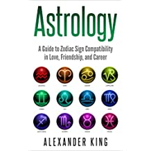 Astrology: A Guide to Zodiac Sign Compatibility in Love, Friendships, and Career (Signs, Horoscope, New Age, Astrology, Astrology Calendar Book 1) (English Edition)