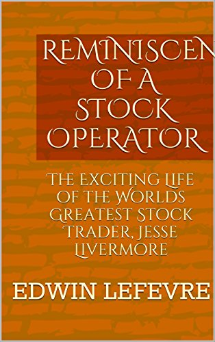 REMINISCENCES OF A STOCK OPERATOR: The Exciting Life of the Worlds Greatest Stock Trader, Jesse Livermore