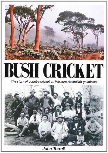 Bush Cricket: The Story of Country Cricket on Western Australia's Goldfields por John Terrell
