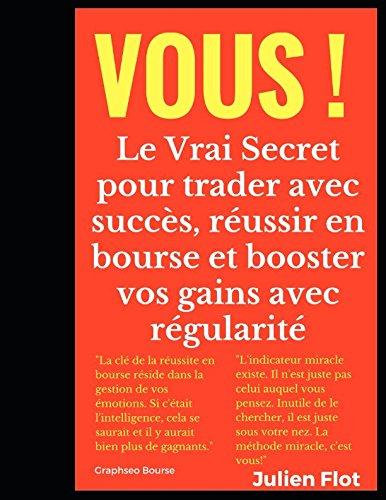 Vous !: Le Vrai Secret pour trader avec succs, russir en bourse et booster vos gains avec rgularit