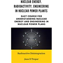Nuclear energy. Radioactivity. Engineering in Nuclear Power Plants:  Easy course for understanding nuclear energy and engineering in nuclear power plans (Radioactive Disintegration) (English Edition)