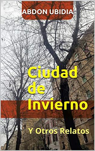 Ciudad de Invierno: Y Otros Relatos por Abdon Ubidia